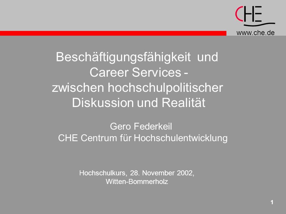 www.che.de 1 Beschäftigungsfähigkeit und Career Services - zwischen hochschulpolitischer Diskussion und Realität Gero Federkeil CHE Centrum für Hochschulentwicklung Hochschulkurs, 28.