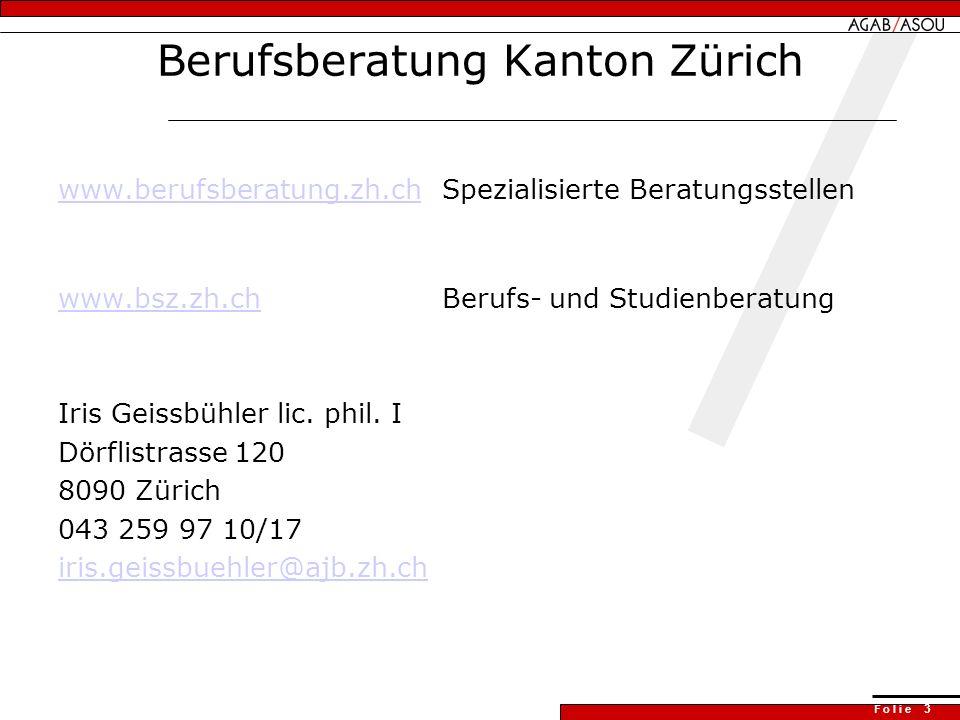 F o l i e 3 Berufsberatung Kanton Zürich www.berufsberatung.zh.chwww.berufsberatung.zh.chSpezialisierte Beratungsstellen www.bsz.zh.chwww.bsz.zh.chBerufs- und Studienberatung Iris Geissbühler lic.