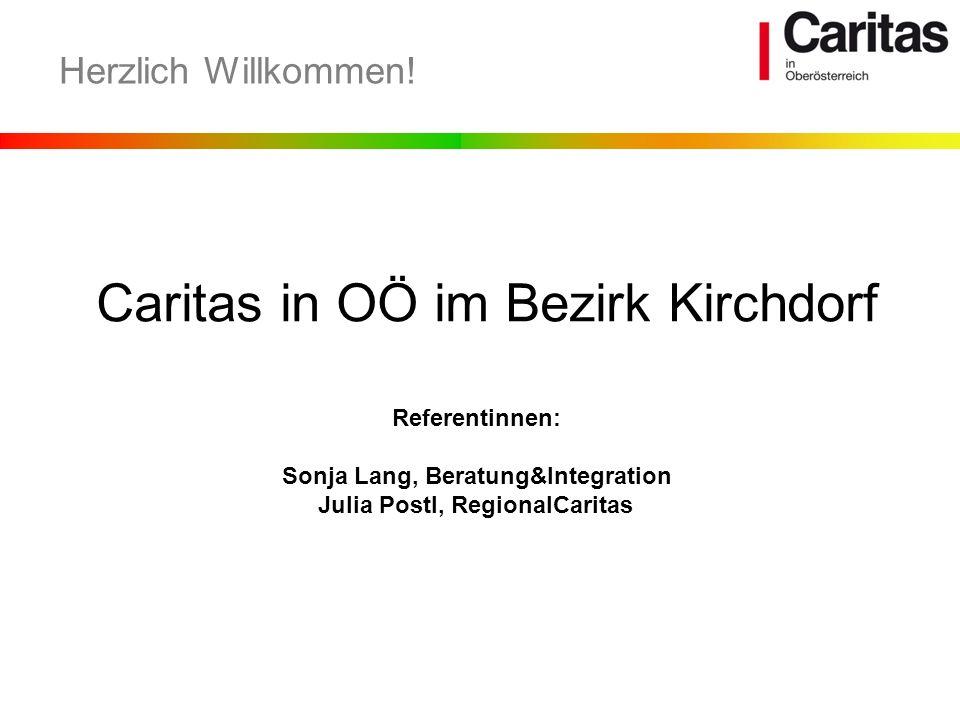 Caritas in OÖ im Bezirk Kirchdorf Herzlich Willkommen! Referentinnen: Sonja Lang, Beratung&Integration Julia Postl, RegionalCaritas