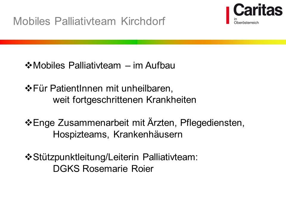 Mobiles Palliativteam Kirchdorf Mobiles Palliativteam – im Aufbau Für PatientInnen mit unheilbaren, weit fortgeschrittenen Krankheiten Enge Zusammenar