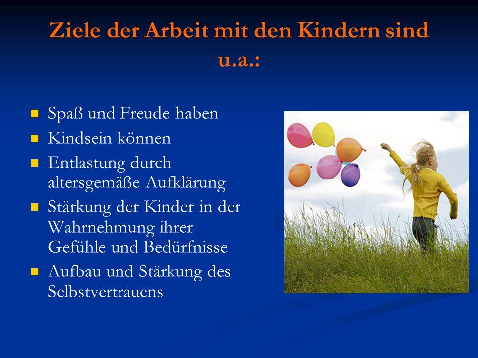 Ziele der Arbeit mit den Kindern sind u.a.: Spaß und Freude haben Kindsein können Entlastung durch altersgemäße Aufklärung Stärkung der Kinder in der