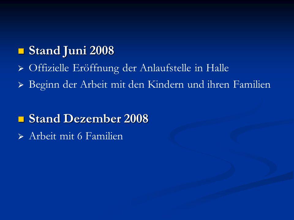 Stand Juni 2008 Stand Juni 2008 Offizielle Eröffnung der Anlaufstelle in Halle Beginn der Arbeit mit den Kindern und ihren Familien Stand Dezember 200