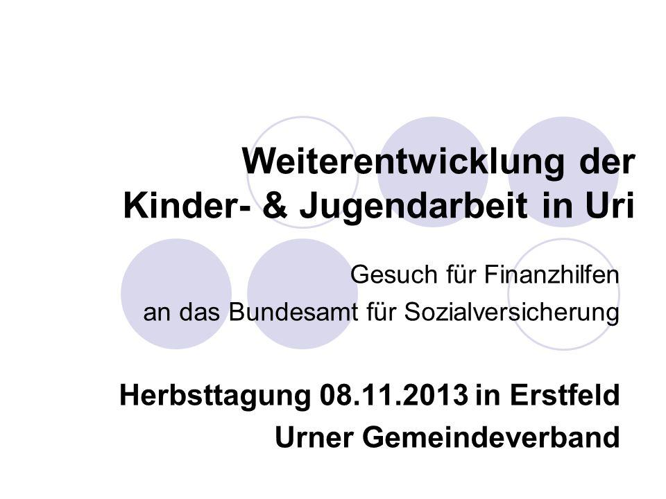 Weiterentwicklung der Kinder- & Jugendarbeit in Uri Gesuch für Finanzhilfen an das Bundesamt für Sozialversicherung Herbsttagung 08.11.2013 in Erstfel