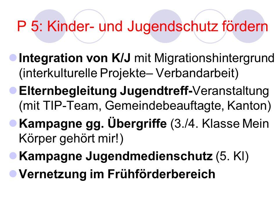 P 5: Kinder- und Jugendschutz fördern Integration von K/J mit Migrationshintergrund (interkulturelle Projekte– Verbandarbeit) Elternbegleitung Jugendtreff-Veranstaltung (mit TIP-Team, Gemeindebeauftagte, Kanton) Kampagne gg.