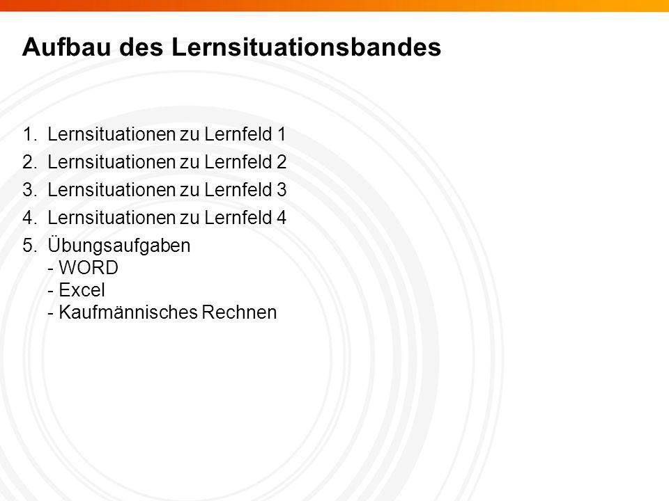 Aufbau des Lernsituationsbandes 1.Lernsituationen zu Lernfeld 1 2.Lernsituationen zu Lernfeld 2 3.Lernsituationen zu Lernfeld 3 4.Lernsituationen zu Lernfeld 4 5.Übungsaufgaben - WORD - Excel - Kaufmännisches Rechnen