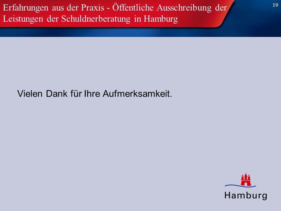 19 Vielen Dank für Ihre Aufmerksamkeit. Erfahrungen aus der Praxis - Öffentliche Ausschreibung der Leistungen der Schuldnerberatung in Hamburg