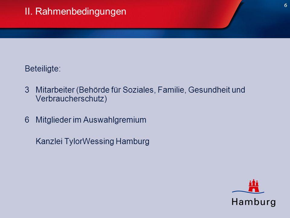 6 II. Rahmenbedingungen Beteiligte: 3 Mitarbeiter (Behörde für Soziales, Familie, Gesundheit und Verbraucherschutz) 6Mitglieder im Auswahlgremium Kanz