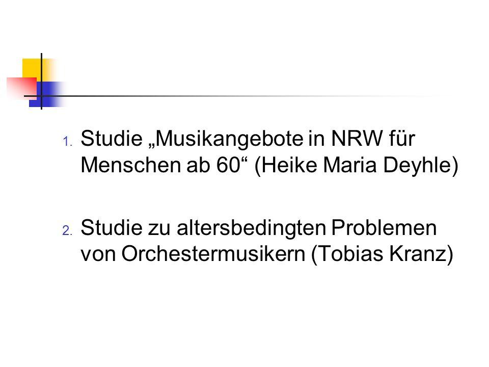 1. Studie Musikangebote in NRW für Menschen ab 60 (Heike Maria Deyhle) 2. Studie zu altersbedingten Problemen von Orchestermusikern (Tobias Kranz)