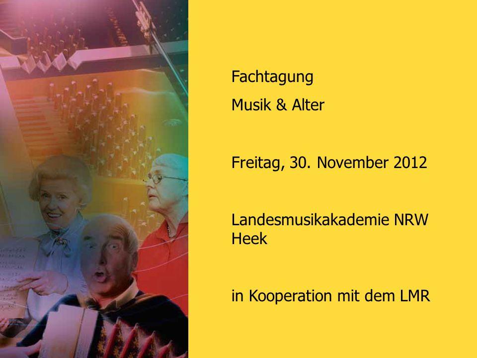Fachtagung Musik & Alter Freitag, 30. November 2012 Landesmusikakademie NRW Heek in Kooperation mit dem LMR