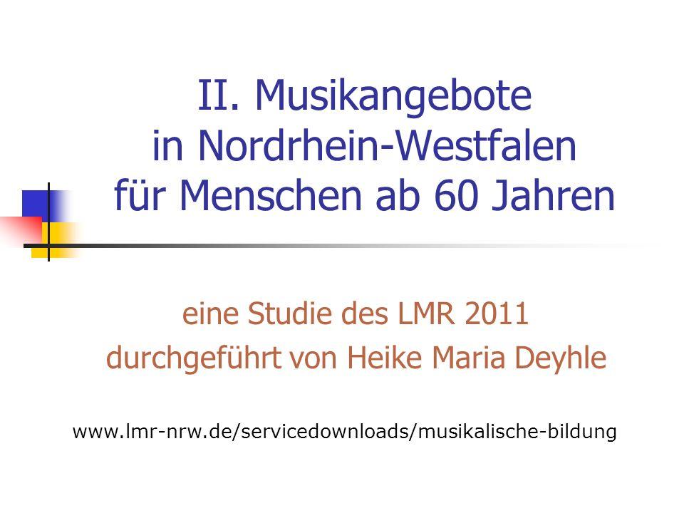 II. Musikangebote in Nordrhein-Westfalen für Menschen ab 60 Jahren eine Studie des LMR 2011 durchgeführt von Heike Maria Deyhle www.lmr-nrw.de/service