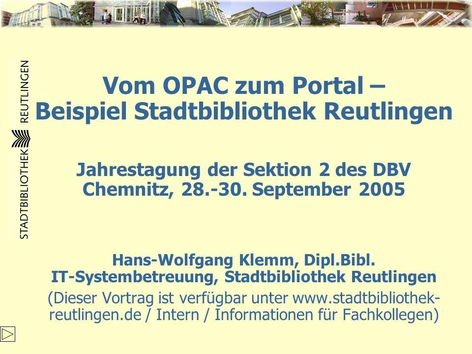 Vom OPAC zum Portal – Beispiel Stadtbibliothek Reutlingen Jahrestagung der Sektion 2 des DBV Chemnitz, 28.-30. September 2005 Hans-Wolfgang Klemm, Dip