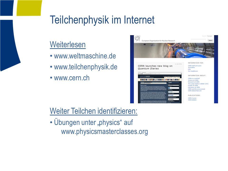 Teilchenphysik im Internet Weiterlesen www.weltmaschine.de www.teilchenphysik.de www.cern.ch Weiter Teilchen identifizieren: Übungen unter physics auf www.physicsmasterclasses.org
