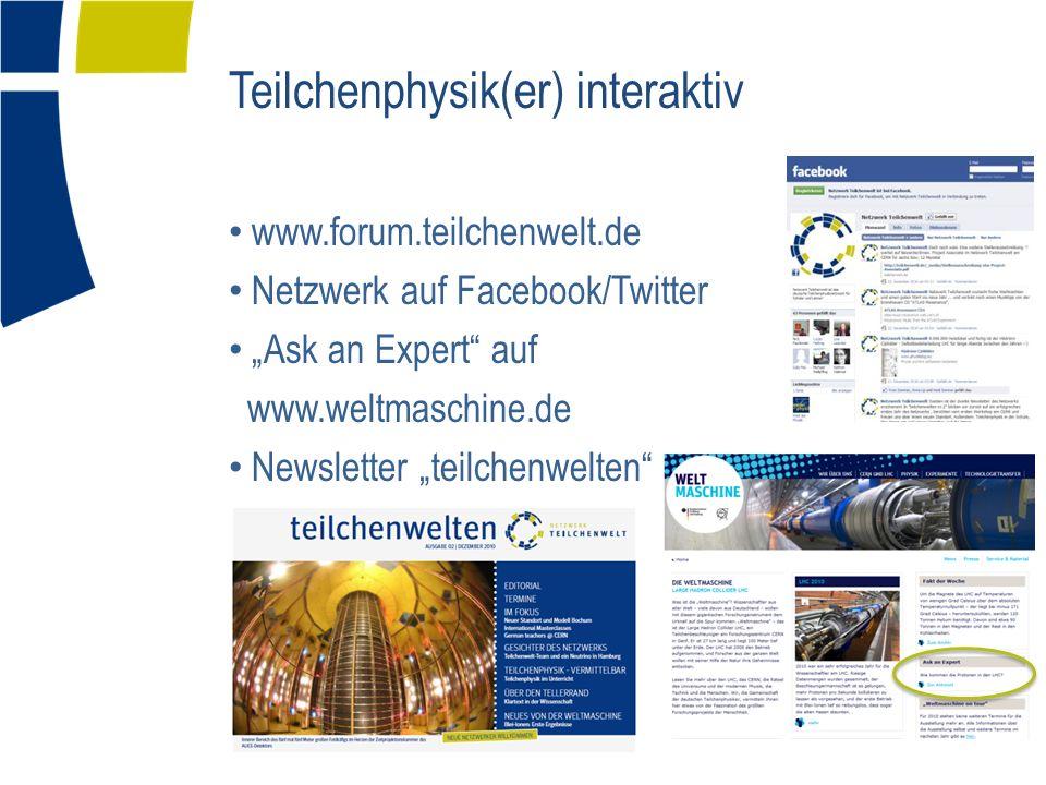 Teilchenphysik(er) interaktiv www.forum.teilchenwelt.de Netzwerk auf Facebook/Twitter Ask an Expert auf www.weltmaschine.de Newsletter teilchenwelten