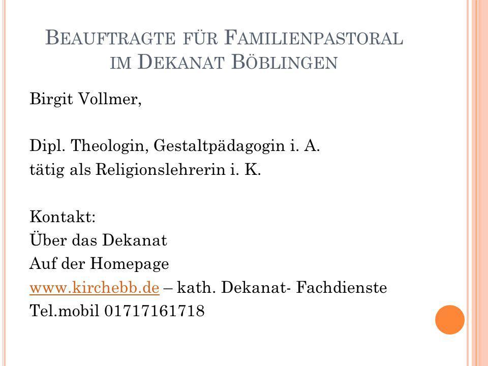B EAUFTRAGTE FÜR F AMILIENPASTORAL IM D EKANAT B ÖBLINGEN Birgit Vollmer, Dipl. Theologin, Gestaltpädagogin i. A. tätig als Religionslehrerin i. K. Ko