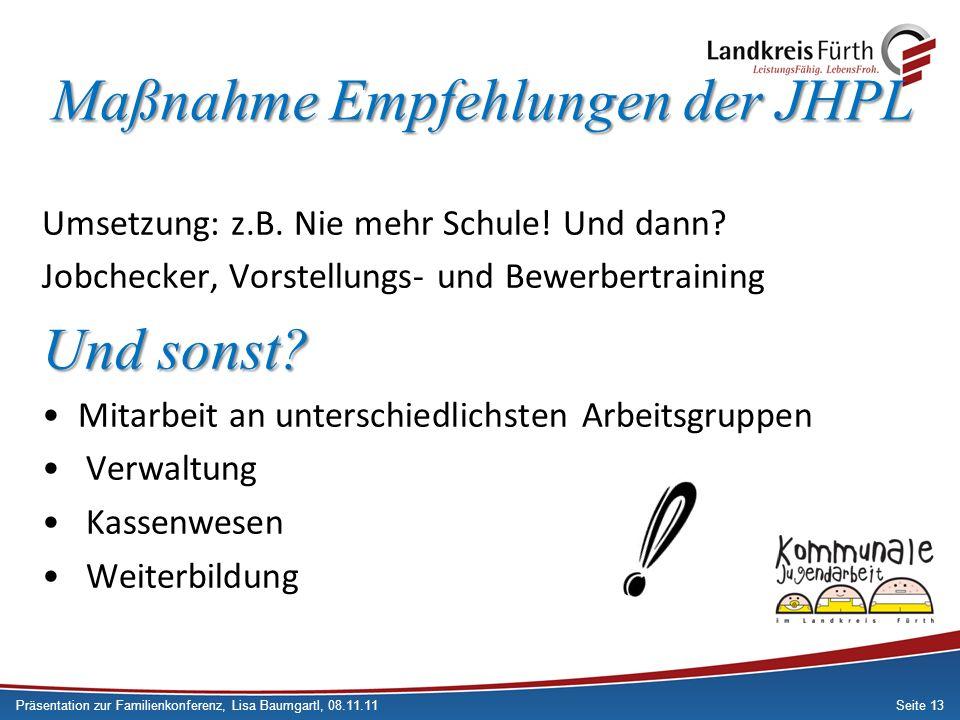 Seite 13 Maßnahme Empfehlungen der JHPL Umsetzung: z.B. Nie mehr Schule! Und dann? Jobchecker, Vorstellungs- und Bewerbertraining Und sonst? Mitarbeit