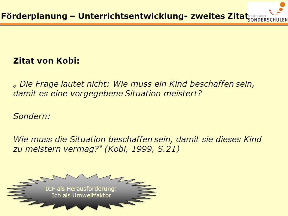 Förderplanung – Unterrichtsentwicklung- zweites Zitat Zitat von Kobi: Die Frage lautet nicht: Wie muss ein Kind beschaffen sein, damit es eine vorgege
