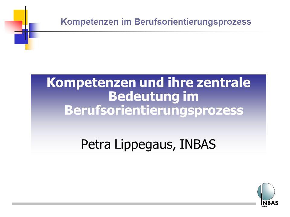 Kompetenzen im Berufsorientierungsprozess Kompetenzen und ihre zentrale Bedeutung im Berufsorientierungsprozess Petra Lippegaus, INBAS