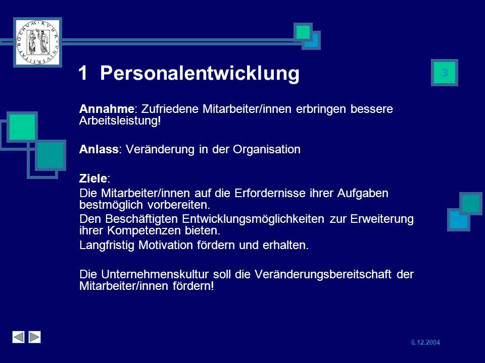 6.12.2004 3 1 Personalentwicklung Annahme: Zufriedene Mitarbeiter/innen erbringen bessere Arbeitsleistung.