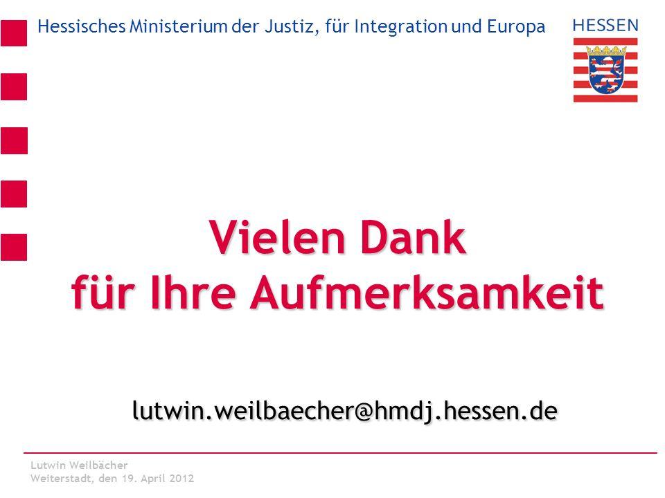 Hessisches Ministerium der Justiz, für Integration und Europa Lutwin Weilbächer Kassel, den 06. März 2012 Vielen Dank für Ihre Aufmerksamkeit lutwin.w