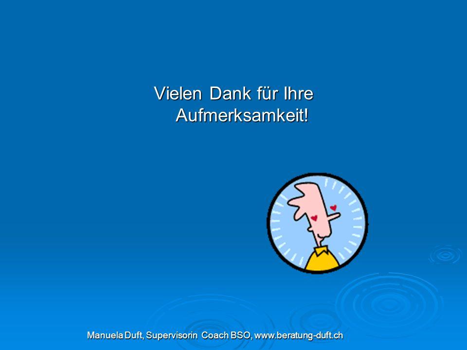 Vielen Dank für Ihre Aufmerksamkeit! Manuela Duft, Supervisorin Coach BSO, www.beratung-duft.ch