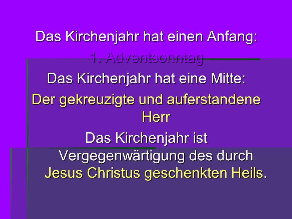 Das Kirchenjahr hat einen Anfang: 1. Adventsonntag Das Kirchenjahr hat eine Mitte: Der gekreuzigte und auferstandene Herr Das Kirchenjahr ist Vergegen
