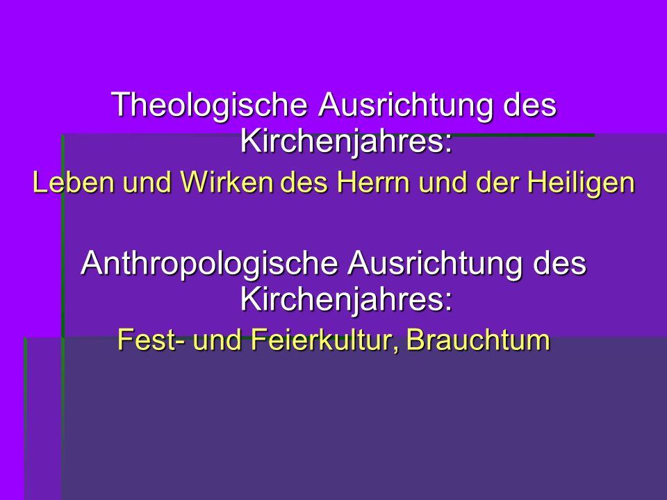 Theologische Ausrichtung des Kirchenjahres: Leben und Wirken des Herrn und der Heiligen Anthropologische Ausrichtung des Kirchenjahres: Fest- und Feie