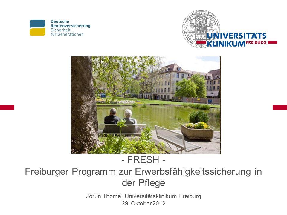 - FRESH - Freiburger Programm zur Erwerbsfähigkeitssicherung in der Pflege Jorun Thoma, Universitätsklinikum Freiburg 29. Oktober 2012