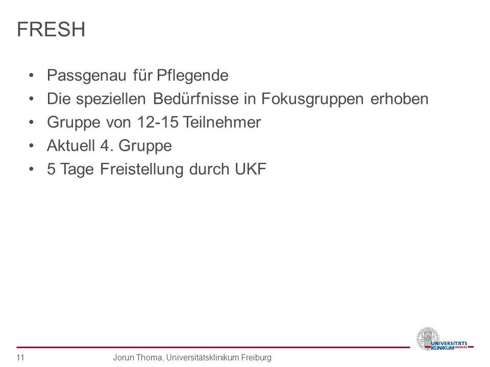 Jorun Thoma, Universitätsklinikum Freiburg 11 FRESH Passgenau für Pflegende Die speziellen Bedürfnisse in Fokusgruppen erhoben Gruppe von 12-15 Teilne