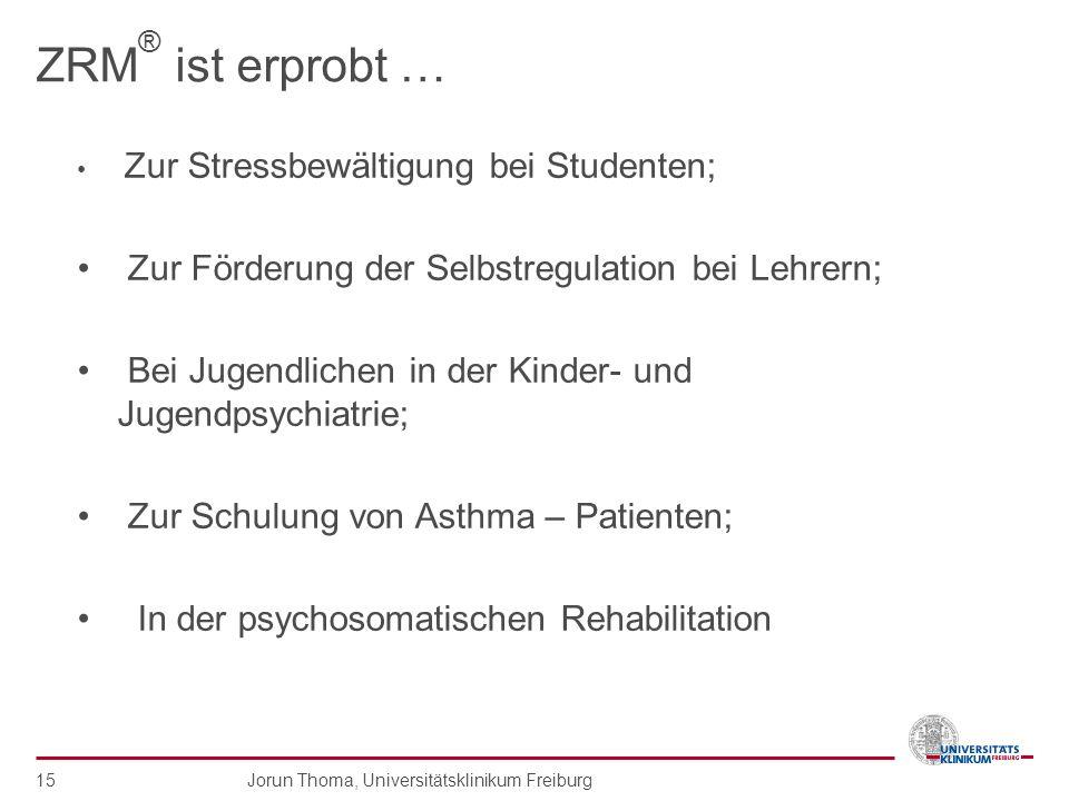 Jorun Thoma, Universitätsklinikum Freiburg 15 ZRM ® ist erprobt … Zur Stressbewältigung bei Studenten; Zur Förderung der Selbstregulation bei Lehrern;