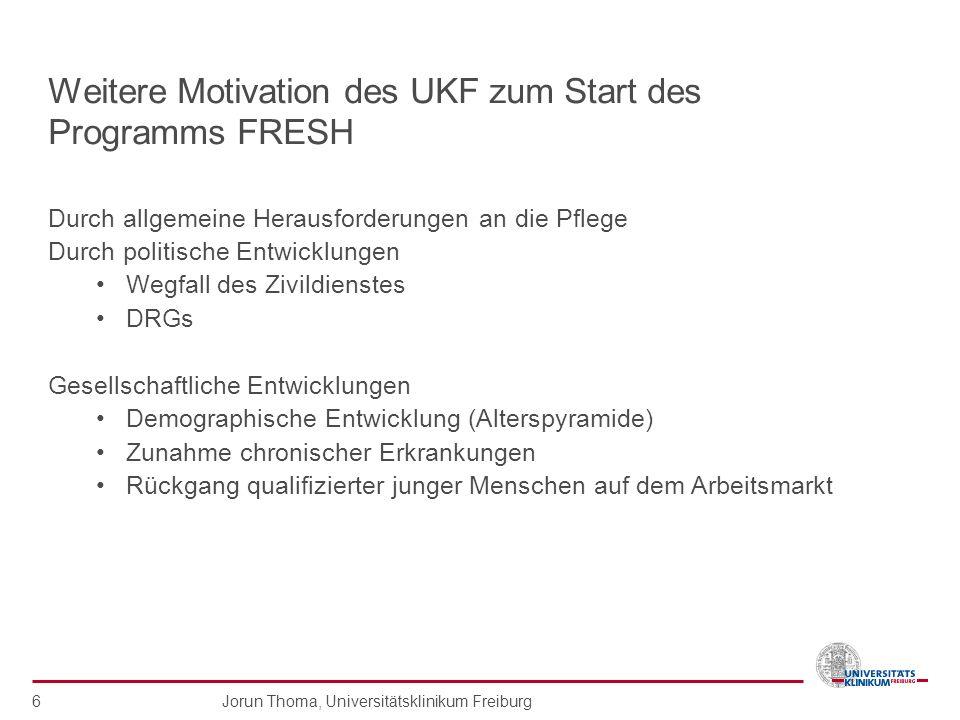 Jorun Thoma, Universitätsklinikum Freiburg 6 Weitere Motivation des UKF zum Start des Programms FRESH Durch allgemeine Herausforderungen an die Pflege
