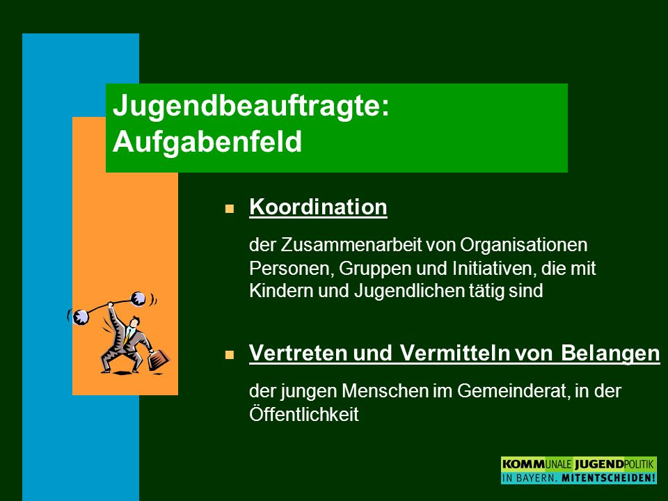 Jugendbeauftragte: Aufgabenfeld n Koordination der Zusammenarbeit von Organisationen Personen, Gruppen und Initiativen, die mit Kindern und Jugendlichen tätig sind n Vertreten und Vermitteln von Belangen der jungen Menschen im Gemeinderat, in der Öffentlichkeit