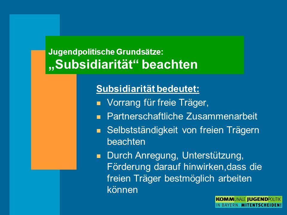 Jugendpolitische Grundsätze: Subsidiarität beachten Subsidiarität bedeutet: n Vorrang für freie Träger, n Partnerschaftliche Zusammenarbeit n Selbstständigkeit von freien Trägern beachten n Durch Anregung, Unterstützung, Förderung darauf hinwirken,dass die freien Träger bestmöglich arbeiten können