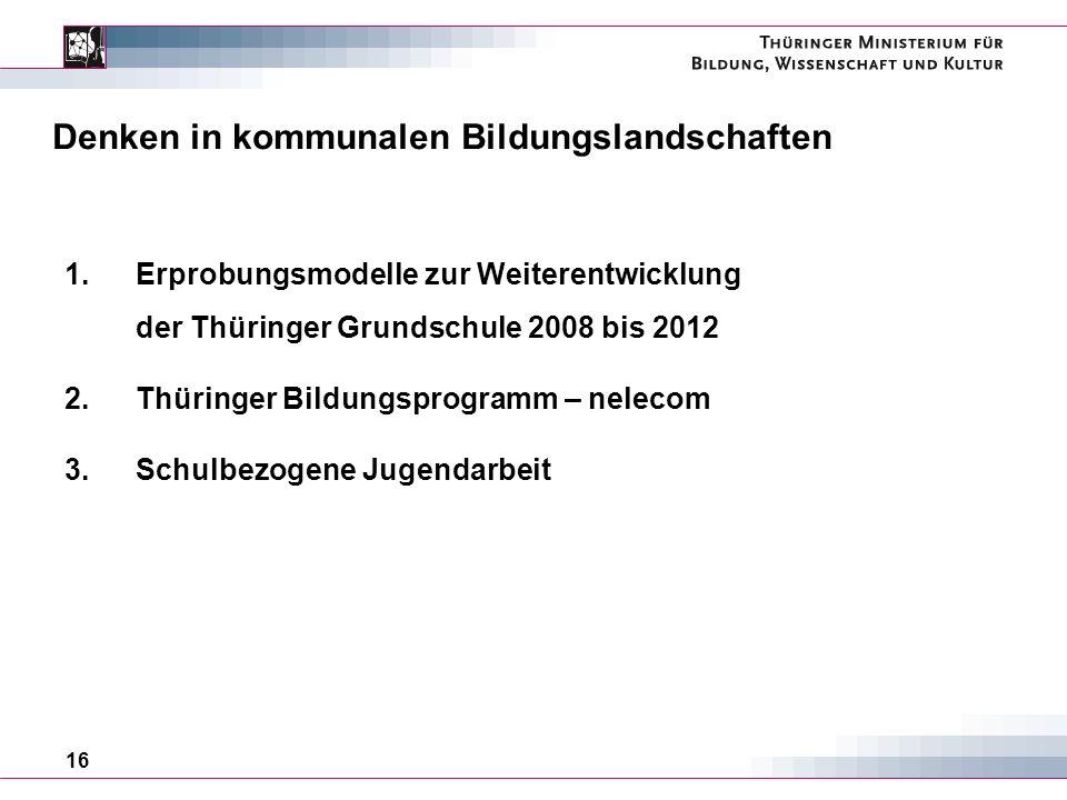 16 Denken in kommunalen Bildungslandschaften 1.Erprobungsmodelle zur Weiterentwicklung der Thüringer Grundschule 2008 bis 2012 2.Thüringer Bildungsprogramm – nelecom 3.Schulbezogene Jugendarbeit