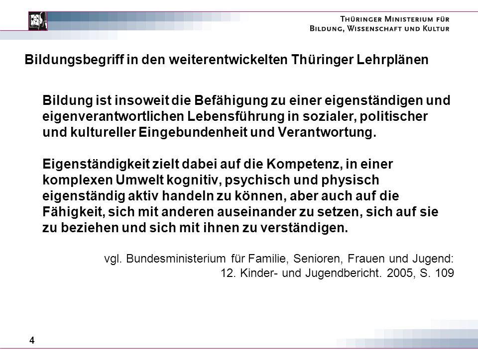 4 Bildungsbegriff in den weiterentwickelten Thüringer Lehrplänen Bildung ist insoweit die Befähigung zu einer eigenständigen und eigenverantwortlichen Lebensführung in sozialer, politischer und kultureller Eingebundenheit und Verantwortung.