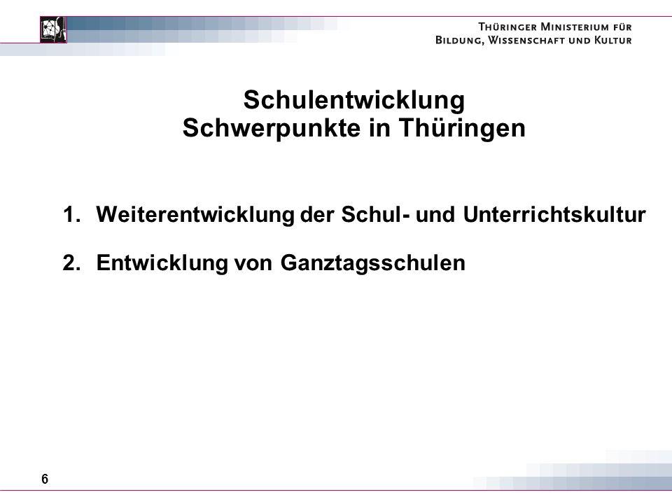 6 Schulentwicklung Schwerpunkte in Thüringen 1.Weiterentwicklung der Schul- und Unterrichtskultur 2.Entwicklung von Ganztagsschulen