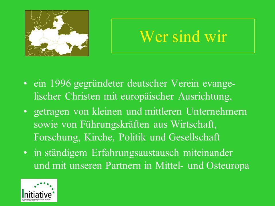 Wer sind wir ein 1996 gegründeter deutscher Verein evange- lischer Christen mit europäischer Ausrichtung, getragen von kleinen und mittleren Unternehmern sowie von Führungskräften aus Wirtschaft, Forschung, Kirche, Politik und Gesellschaft in ständigem Erfahrungsaustausch miteinander und mit unseren Partnern in Mittel- und Osteuropa