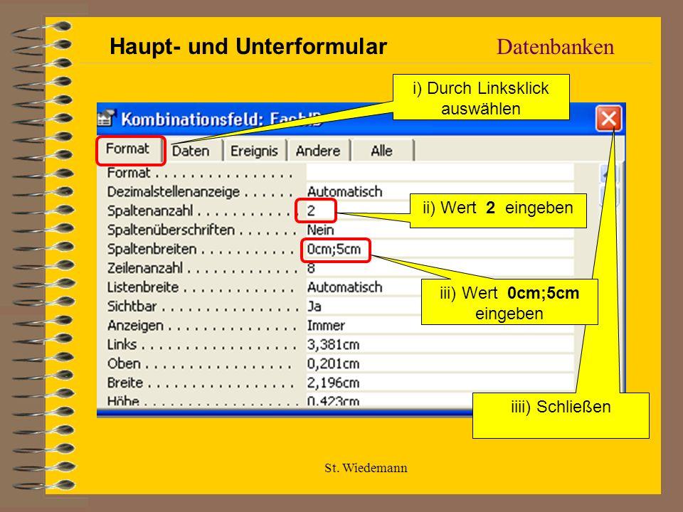 St. Wiedemann Datenbanken i) Durch Linksklick auswählen ii) Wert 2 eingeben iiii) Schließen iii) Wert 0cm;5cm eingeben Haupt- und Unterformular