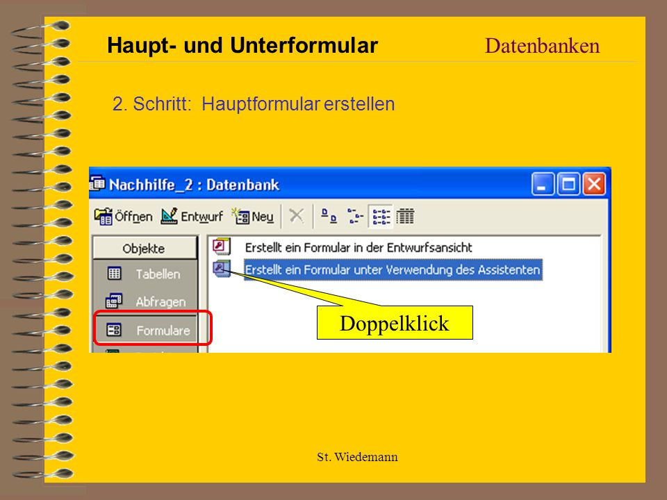 St. Wiedemann Datenbanken Haupt- und Unterformular 2. Schritt: Hauptformular erstellen Doppelklick