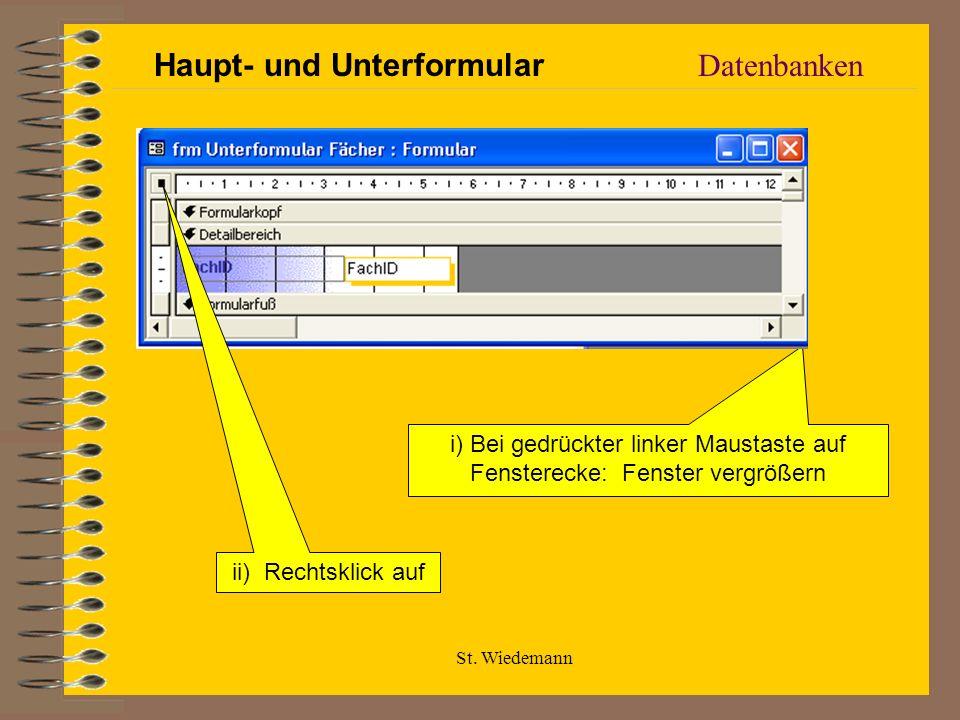 St. Wiedemann Datenbanken i) Bei gedrückter linker Maustaste auf Fensterecke: Fenster vergrößern ii) Rechtsklick auf Haupt- und Unterformular