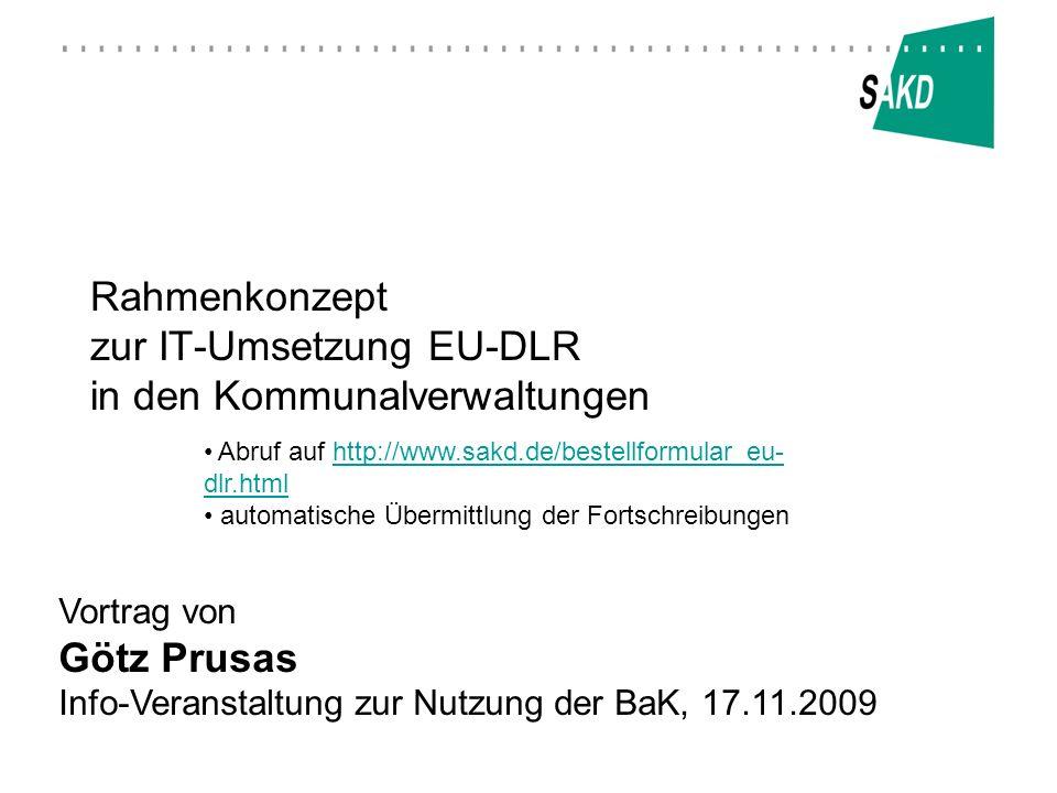 Rahmenkonzept zur IT-Umsetzung EU-DLR in den Kommunalverwaltungen Vortrag von Götz Prusas Info-Veranstaltung zur Nutzung der BaK, 17.11.2009 Abruf auf