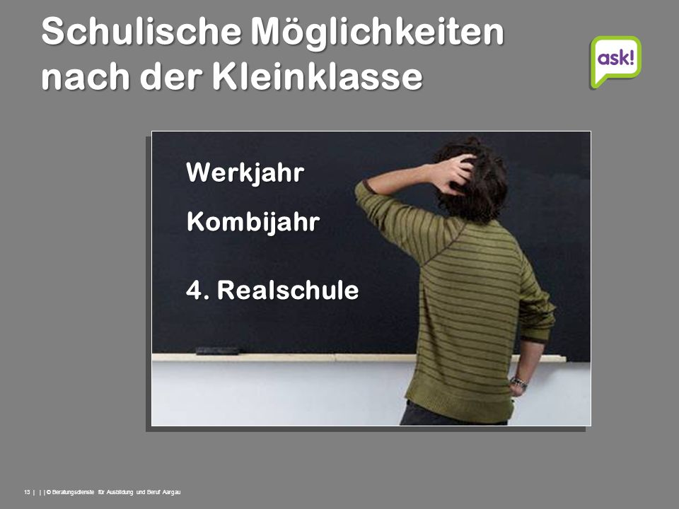 13 | | | © Beratungsdienste für Ausbildung und Beruf Aargau Schulische Möglichkeiten nach der Kleinklasse Kombijahr 4. Realschule Werkjahr