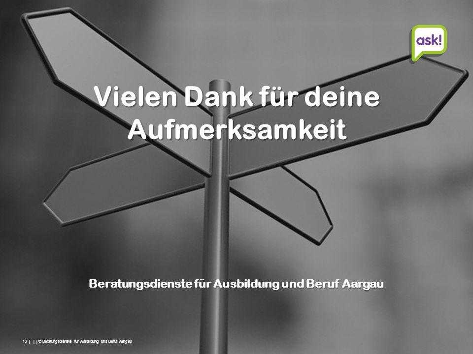 16 | | | © Beratungsdienste für Ausbildung und Beruf Aargau Beratungsdienste für Ausbildung und Beruf Aargau Vielen Dank für deine Aufmerksamkeit