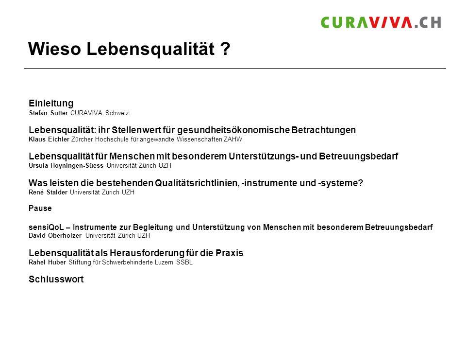 Wieso Lebensqualität ? Einleitung Stefan Sutter CURAVIVA Schweiz Lebensqualität: ihr Stellenwert für gesundheitsökonomische Betrachtungen Klaus Eichle