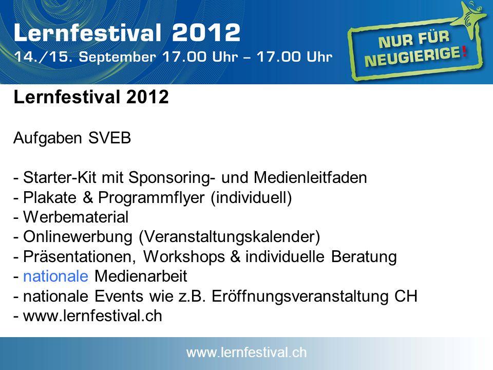 www.lernfestival.ch Lernfestival 2012 Aufgaben SVEB - Starter-Kit mit Sponsoring- und Medienleitfaden - Plakate & Programmflyer (individuell) - Werbematerial - Onlinewerbung (Veranstaltungskalender) - Präsentationen, Workshops & individuelle Beratung - nationale Medienarbeit - nationale Events wie z.B.