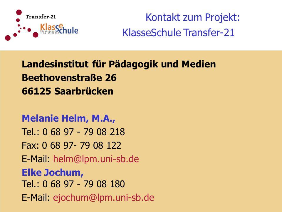 Kontakt zum Projekt: KlasseSchule Transfer-21 Landesinstitut für Pädagogik und Medien Beethovenstraße 26 66125 Saarbrücken Melanie Helm, M.A., Tel.: 0 68 97 - 79 08 218 Fax: 0 68 97- 79 08 122 E-Mail: helm@lpm.uni-sb.de Elke Jochum, Tel.: 0 68 97 - 79 08 180 E-Mail: ejochum@lpm.uni-sb.de