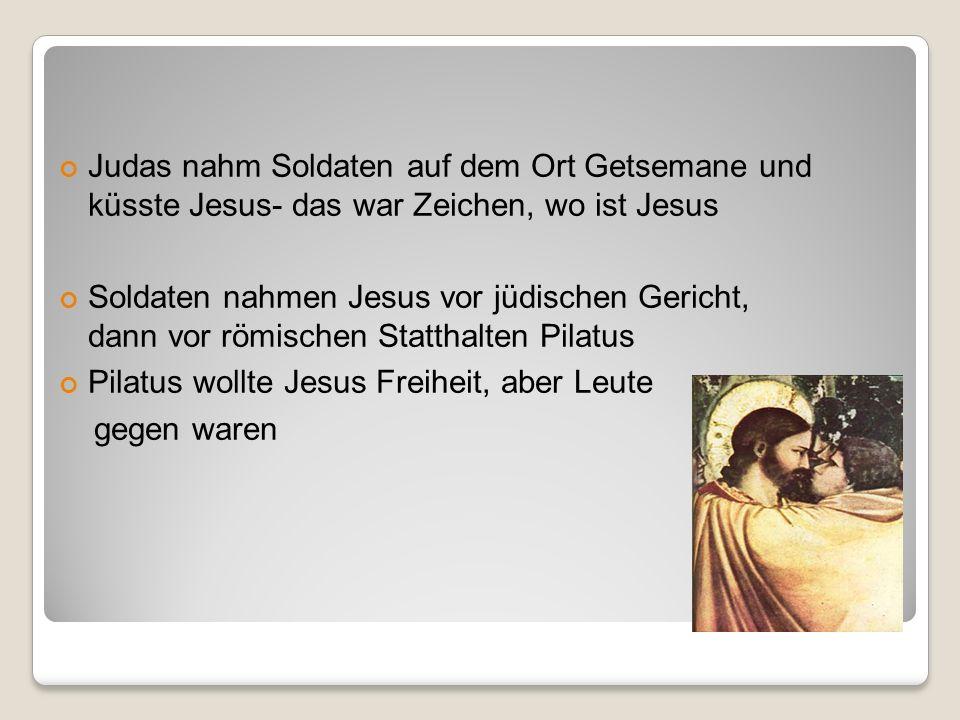 Judas nahm Soldaten auf dem Ort Getsemane und küsste Jesus- das war Zeichen, wo ist Jesus Soldaten nahmen Jesus vor jüdischen Gericht, dann vor römischen Statthalten Pilatus Pilatus wollte Jesus Freiheit, aber Leute gegen waren