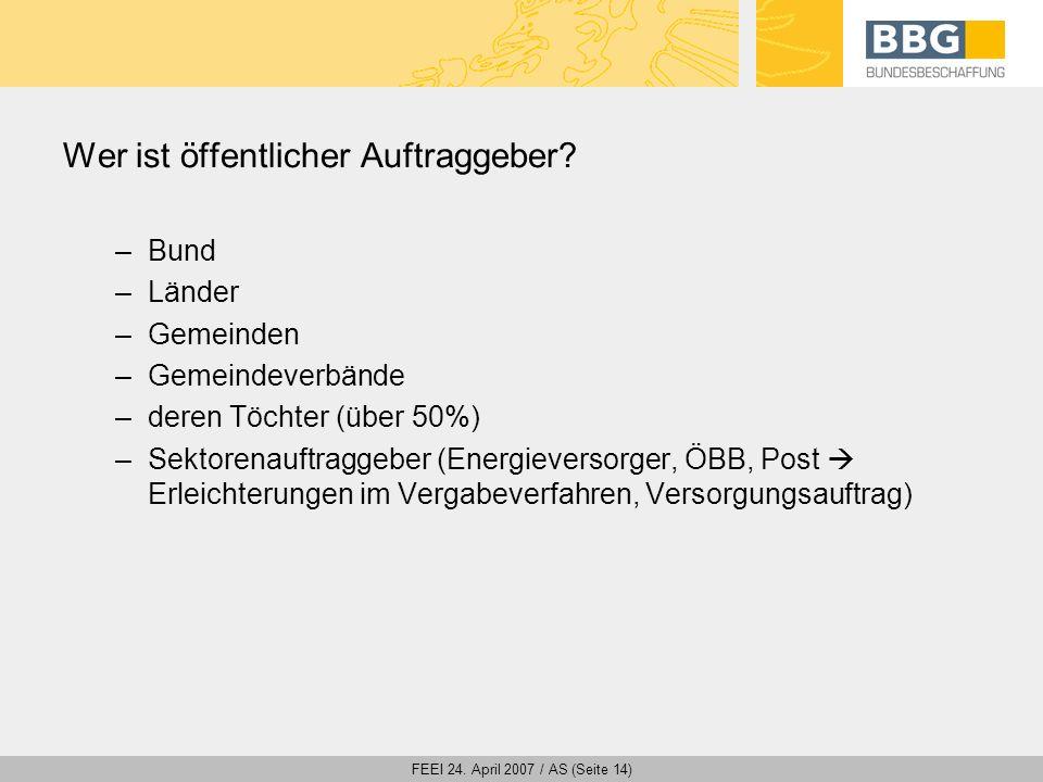 FEEI 24. April 2007 / AS (Seite 14) Wer ist öffentlicher Auftraggeber? –Bund –Länder –Gemeinden –Gemeindeverbände –deren Töchter (über 50%) –Sektorena