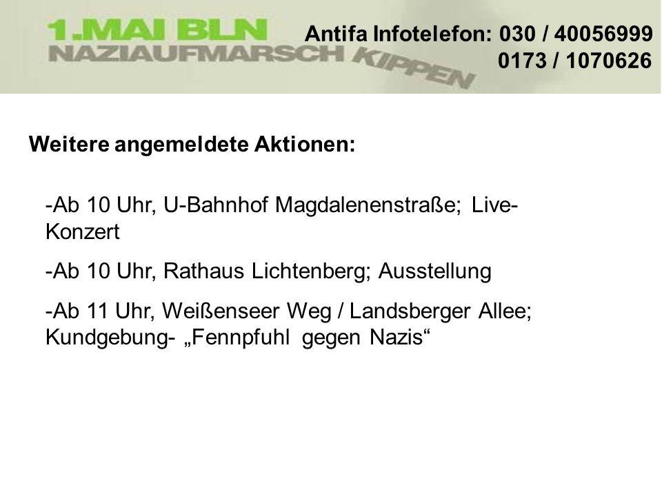 Weitere angemeldete Aktionen: Antifa Infotelefon: 030 / 40056999 0173 / 1070626 -Ab 10 Uhr, U-Bahnhof Magdalenenstraße; Live- Konzert -Ab 10 Uhr, Rath