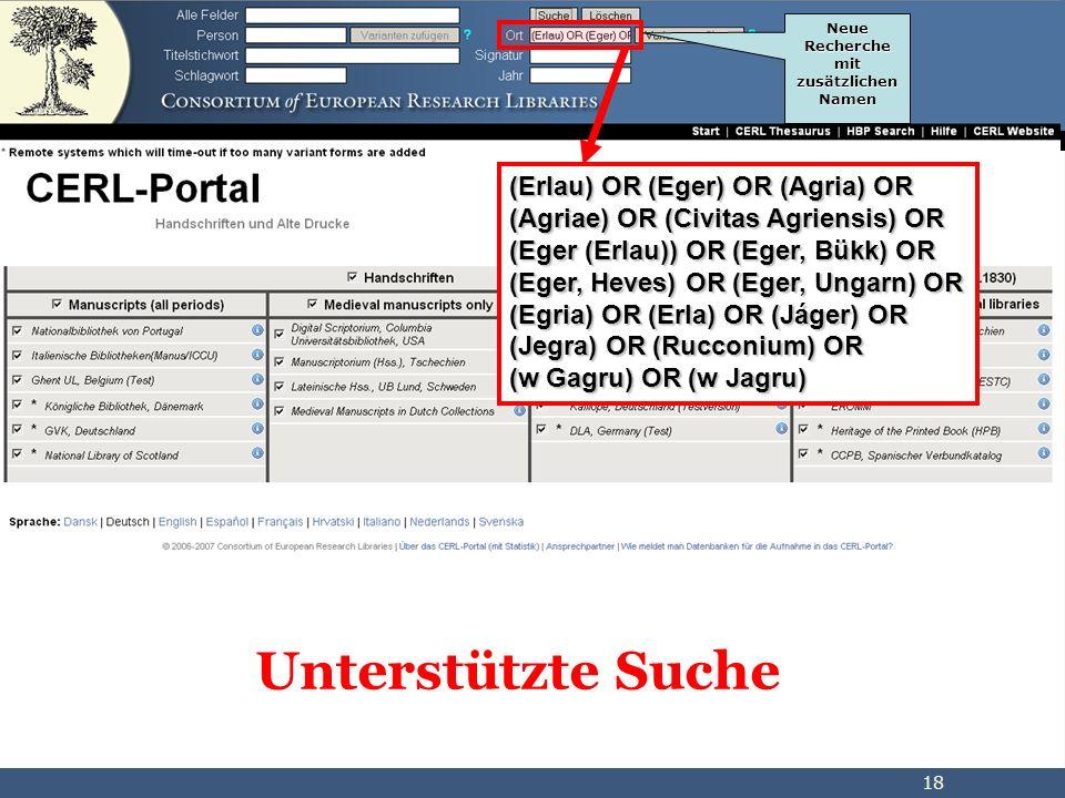 18 Unterstützte Suche (Erlau) OR (Eger) OR (Agria) OR (Agriae) OR (Civitas Agriensis) OR (Eger (Erlau)) OR (Eger, Bükk) OR (Eger, Heves) OR (Eger, Ungarn) OR (Egria) OR (Erla) OR (Jáger) OR (Jegra) OR (Rucconium) OR (w Gagru) OR (w Jagru) Neue Recherche mit zusätzlichen Namen