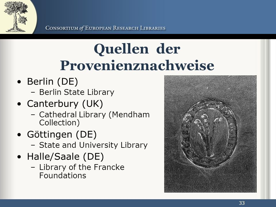 33 Quellen der Provenienznachweise Berlin (DE) –Berlin State Library Canterbury (UK) –Cathedral Library (Mendham Collection) Göttingen (DE) –State and University Library Halle/Saale (DE) –Library of the Francke Foundations